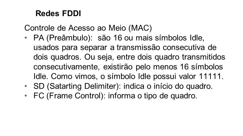 Redes FDDI Controle de Acesso ao Meio (MAC) PA (Preâmbulo): são 16 ou mais símbolos Idle, usados para separar a transmissão consecutiva de dois quadro