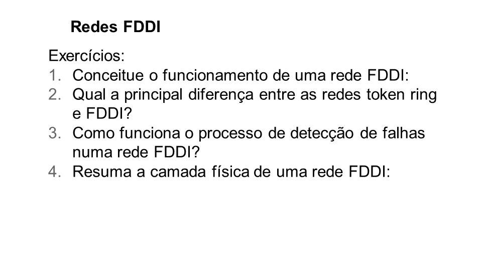 Redes FDDI Exercícios: 1.Conceitue o funcionamento de uma rede FDDI: 2.Qual a principal diferença entre as redes token ring e FDDI? 3.Como funciona o