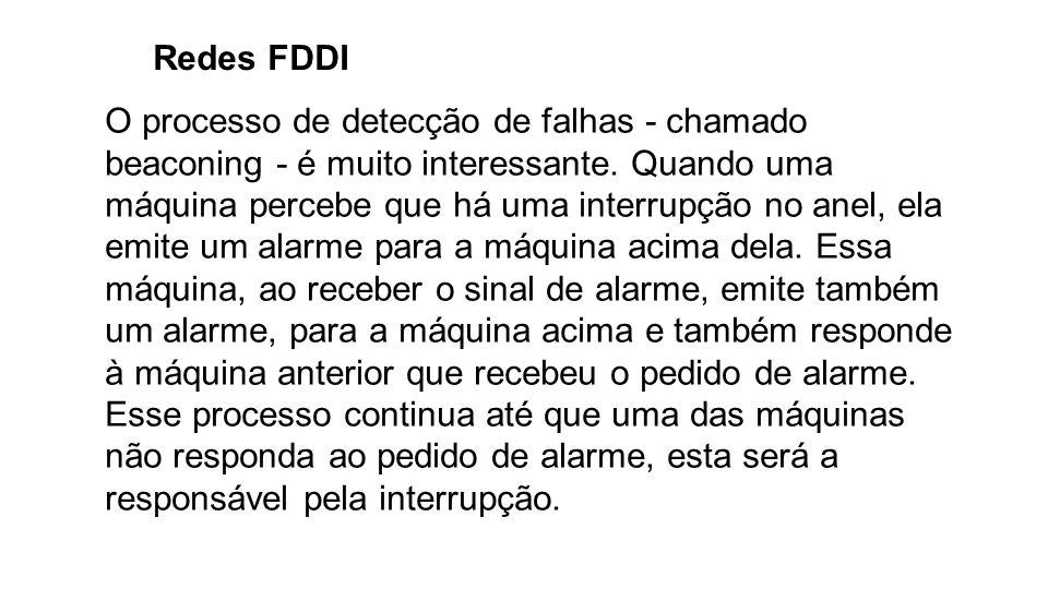 Redes FDDI O processo de detecção de falhas - chamado beaconing - é muito interessante. Quando uma máquina percebe que há uma interrupção no anel, ela