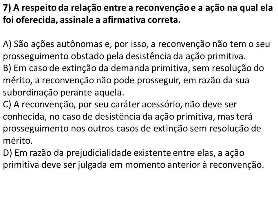7) A respeito da relação entre a reconvenção e a ação na qual ela foi oferecida, assinale a afirmativa correta. A) São ações autônomas e, por isso, a