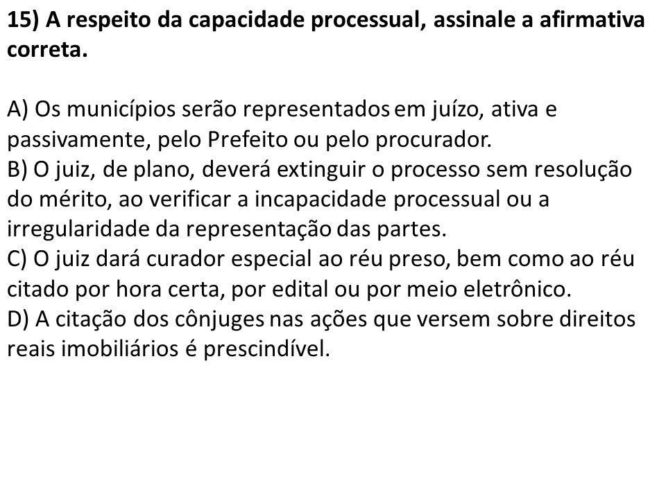 15) A respeito da capacidade processual, assinale a afirmativa correta. A) Os municípios serão representados em juízo, ativa e passivamente, pelo Pref