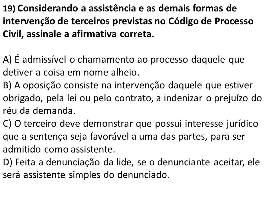 19) Considerando a assistência e as demais formas de intervenção de terceiros previstas no Código de Processo Civil, assinale a afirmativa correta. A)