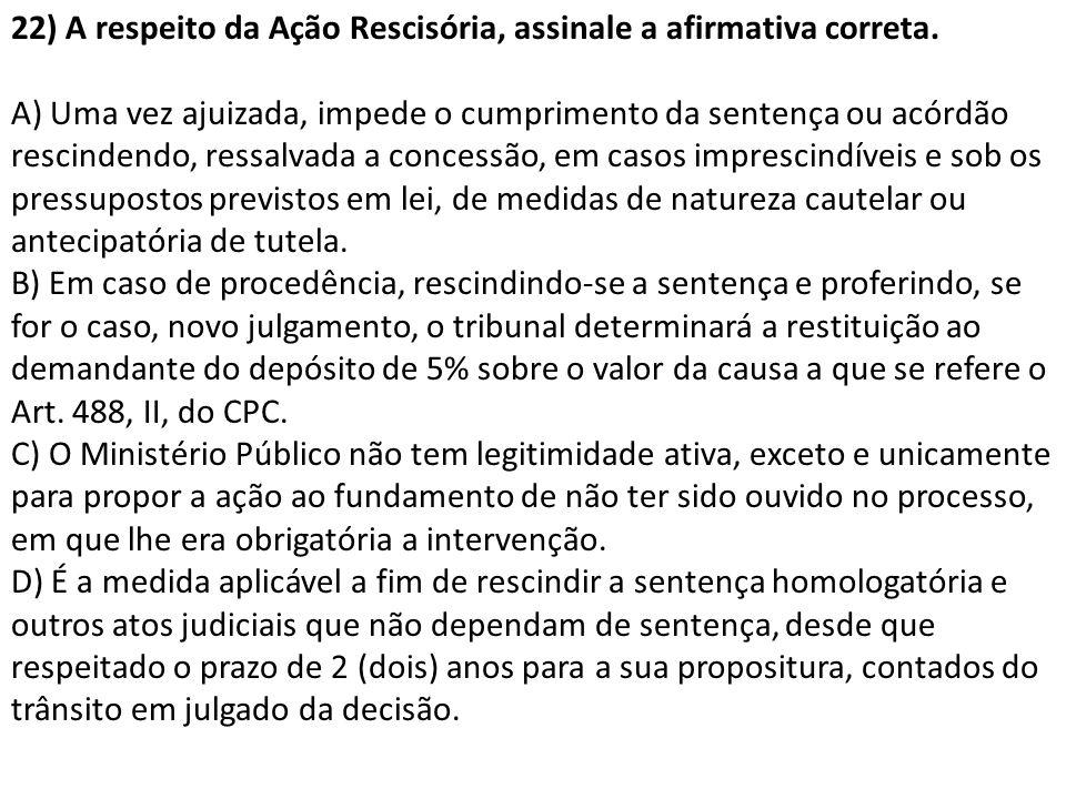 22) A respeito da Ação Rescisória, assinale a afirmativa correta. A) Uma vez ajuizada, impede o cumprimento da sentença ou acórdão rescindendo, ressal