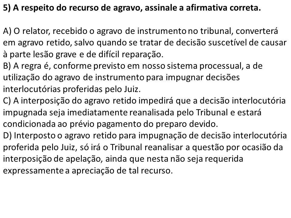 5) A respeito do recurso de agravo, assinale a afirmativa correta. A) O relator, recebido o agravo de instrumento no tribunal, converterá em agravo re