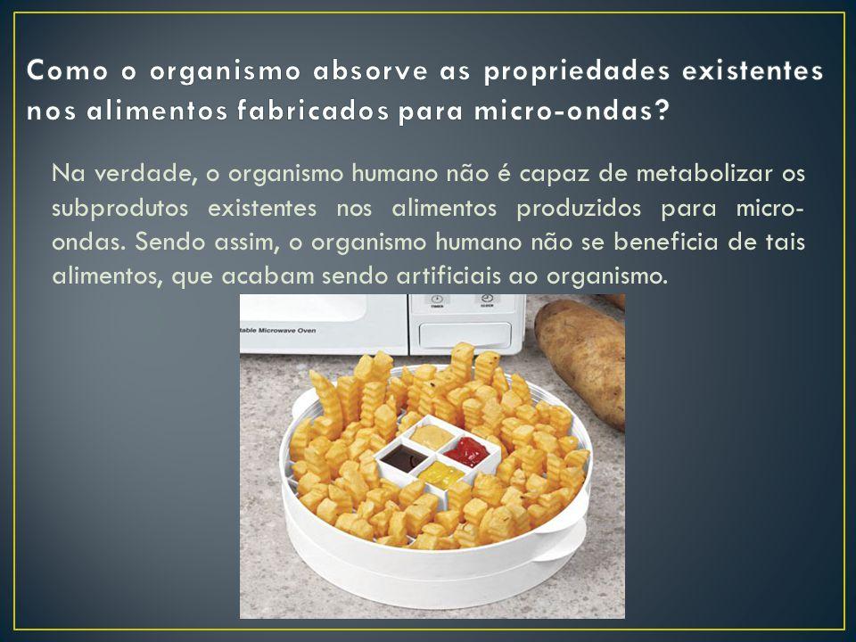 Na verdade, o organismo humano não é capaz de metabolizar os subprodutos existentes nos alimentos produzidos para micro- ondas.