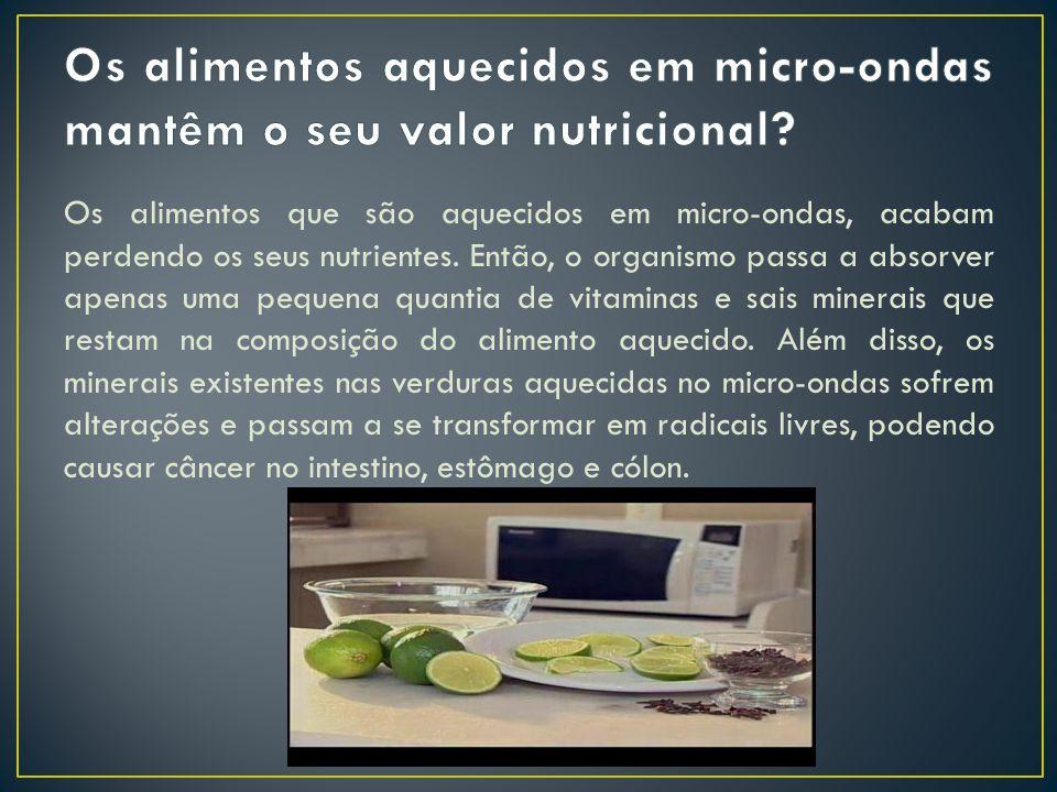 Os alimentos que são aquecidos em micro-ondas, acabam perdendo os seus nutrientes.