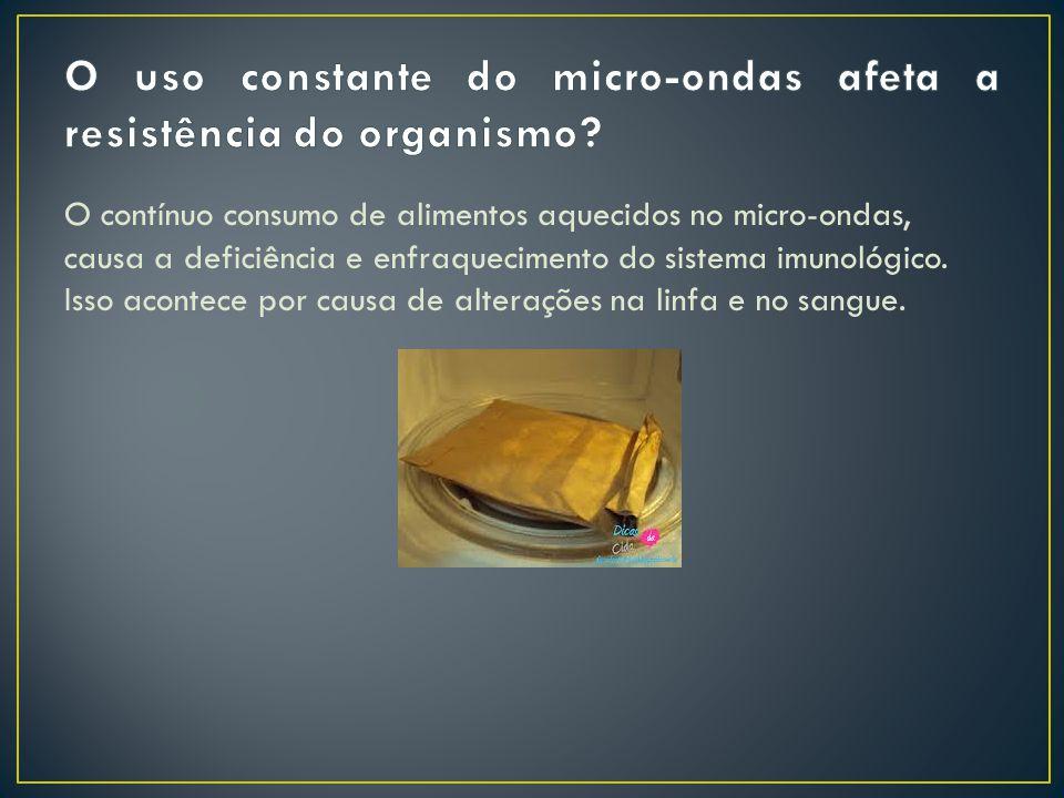 O contínuo consumo de alimentos aquecidos no micro-ondas, causa a deficiência e enfraquecimento do sistema imunológico.