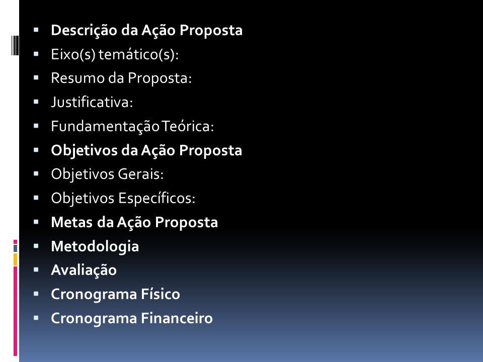  Descrição da Ação Proposta  Eixo(s) temático(s):  Resumo da Proposta:  Justificativa:  Fundamentação Teórica:  Objetivos da Ação Proposta  Objetivos Gerais:  Objetivos Específicos:  Metas da Ação Proposta  Metodologia  Avaliação  Cronograma Físico  Cronograma Financeiro