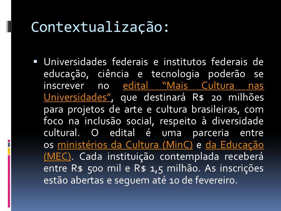 Contextualização:  Universidades federais e institutos federais de educação, ciência e tecnologia poderão se inscrever no edital Mais Cultura nas Universidades , que destinará R$ 20 milhões para projetos de arte e cultura brasileiras, com foco na inclusão social, respeito à diversidade cultural.