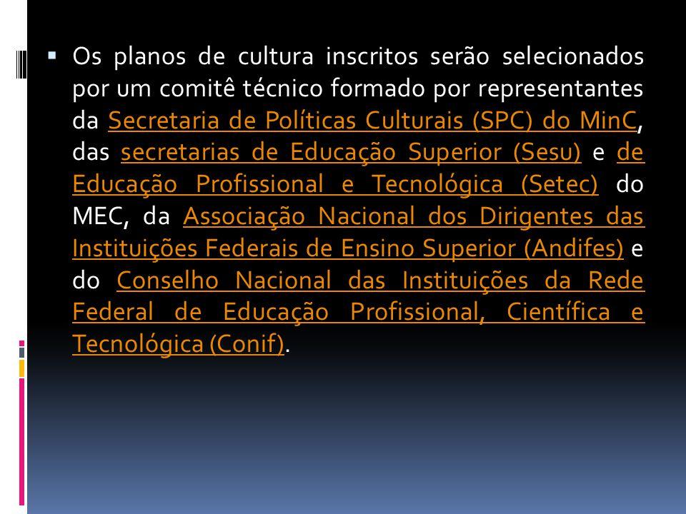  Os planos de cultura inscritos serão selecionados por um comitê técnico formado por representantes da Secretaria de Políticas Culturais (SPC) do MinC, das secretarias de Educação Superior (Sesu) e de Educação Profissional e Tecnológica (Setec) do MEC, da Associação Nacional dos Dirigentes das Instituições Federais de Ensino Superior (Andifes) e do Conselho Nacional das Instituições da Rede Federal de Educação Profissional, Científica e Tecnológica (Conif).Secretaria de Políticas Culturais (SPC) do MinCsecretarias de Educação Superior (Sesu)de Educação Profissional e Tecnológica (Setec)Associação Nacional dos Dirigentes das Instituições Federais de Ensino Superior (Andifes)Conselho Nacional das Instituições da Rede Federal de Educação Profissional, Científica e Tecnológica (Conif)