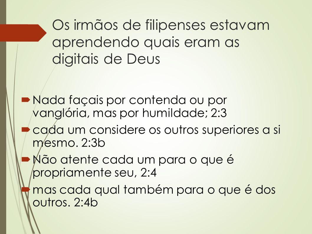 Os irmãos de filipenses estavam aprendendo quais eram as digitais de Deus  Nada façais por contenda ou por vanglória, mas por humildade; 2:3  cada u