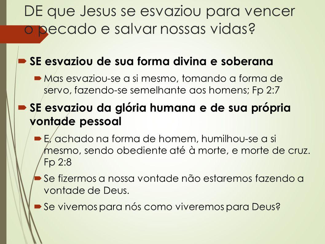 DE que Jesus se esvaziou para vencer o pecado e salvar nossas vidas?  SE esvaziou de sua forma divina e soberana  Mas esvaziou-se a si mesmo, tomand