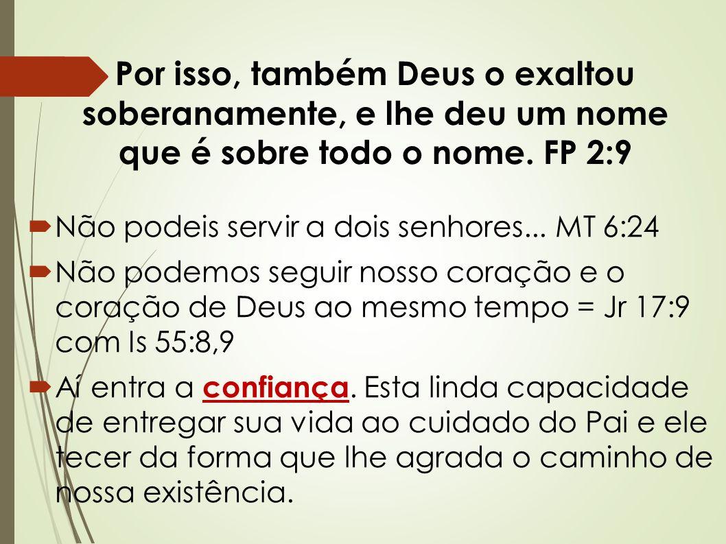 Por isso, também Deus o exaltou soberanamente, e lhe deu um nome que é sobre todo o nome. FP 2:9  Não podeis servir a dois senhores... MT 6:24  Não