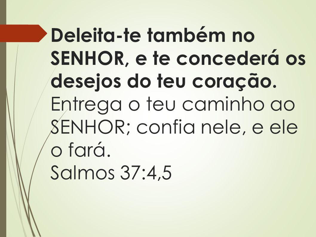 Deleita-te também no SENHOR, e te concederá os desejos do teu coração. Entrega o teu caminho ao SENHOR; confia nele, e ele o fará. Salmos 37:4,5