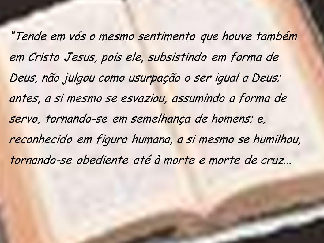 """""""Tende em vós o mesmo sentimento que houve também em Cristo Jesus, pois ele, subsistindo em forma de Deus, não julgou como usurpação o ser igual a Deu"""
