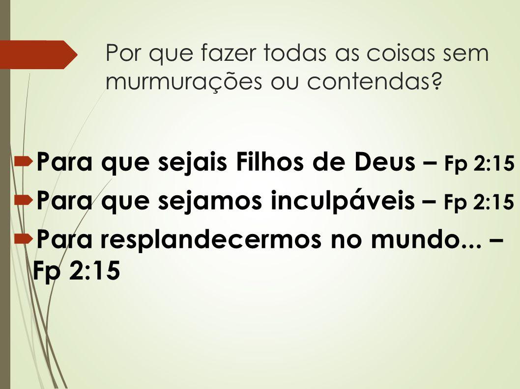 Por que fazer todas as coisas sem murmurações ou contendas?  Para que sejais Filhos de Deus – Fp 2:15  Para que sejamos inculpáveis – Fp 2:15  Para
