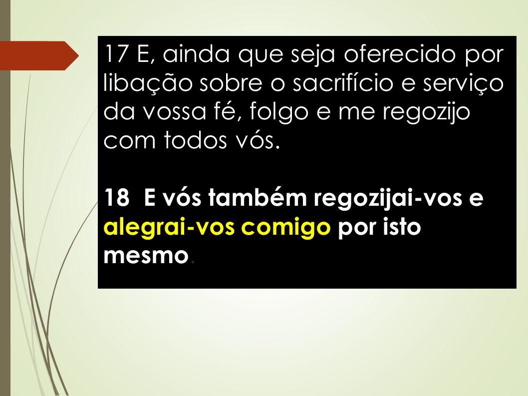 17 E, ainda que seja oferecido por libação sobre o sacrifício e serviço da vossa fé, folgo e me regozijo com todos vós. 18 E vós também regozijai-vos