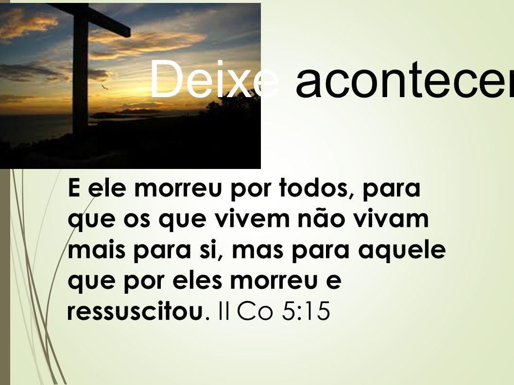 E ele morreu por todos, para que os que vivem não vivam mais para si, mas para aquele que por eles morreu e ressuscitou. II Co 5:15 Deixe acontecer...