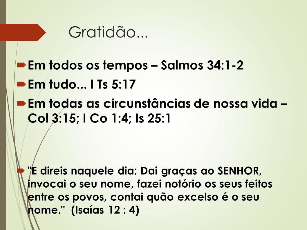 Gratidão...  Em todos os tempos – Salmos 34:1-2  Em tudo... I Ts 5:17  Em todas as circunstâncias de nossa vida – Col 3:15; I Co 1:4; Is 25:1 