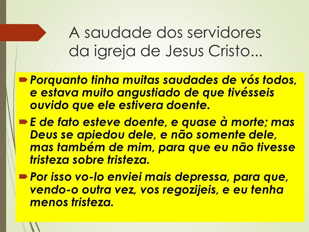 A saudade dos servidores da igreja de Jesus Cristo...  Porquanto tinha muitas saudades de vós todos, e estava muito angustiado de que tivésseis ouvid