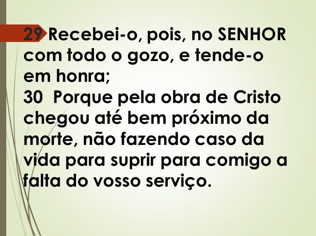 29 Recebei-o, pois, no SENHOR com todo o gozo, e tende-o em honra; 30 Porque pela obra de Cristo chegou até bem próximo da morte, não fazendo caso da