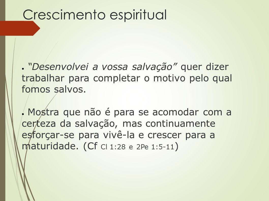 """Crescimento espiritual ● """"Desenvolvei a vossa salvação"""" quer dizer trabalhar para completar o motivo pelo qual fomos salvos. ● Mostra que não é para s"""