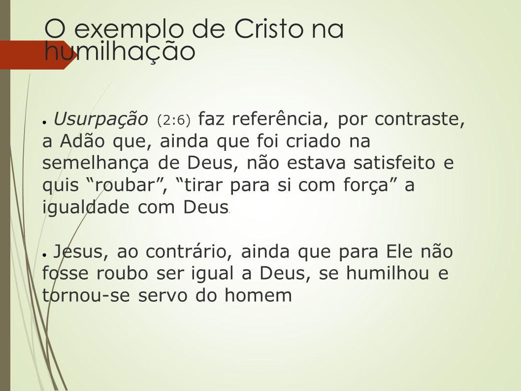 O exemplo de Cristo na humilhação ● Usurpação (2:6) faz referência, por contraste, a Adão que, ainda que foi criado na semelhança de Deus, não estava