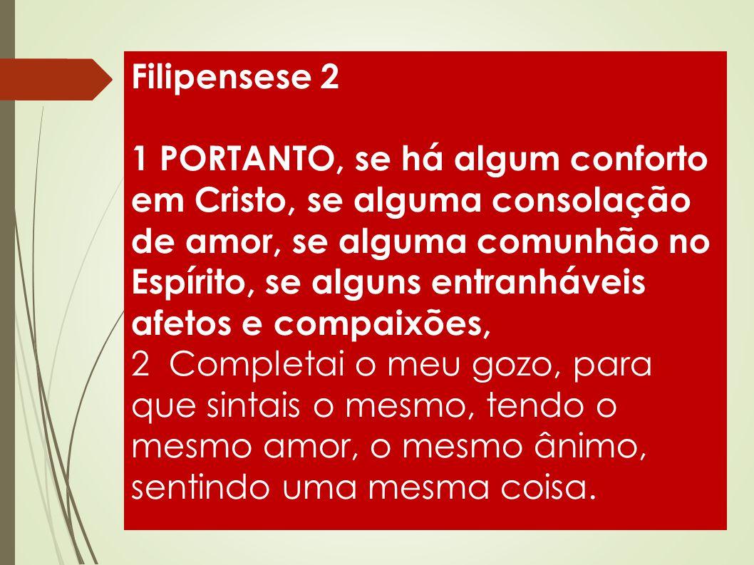 Filipensese 2 1 PORTANTO, se há algum conforto em Cristo, se alguma consolação de amor, se alguma comunhão no Espírito, se alguns entranháveis afetos