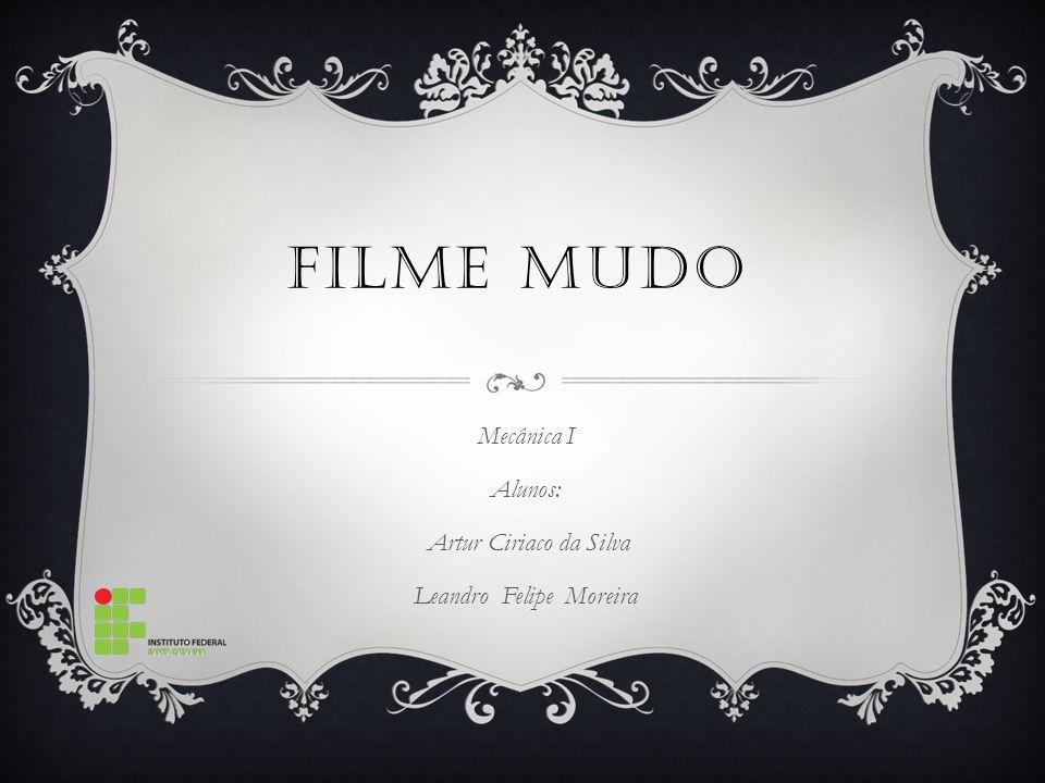FILME MUDO Mecânica I Alunos: Artur Ciriaco da Silva Leandro Felipe Moreira
