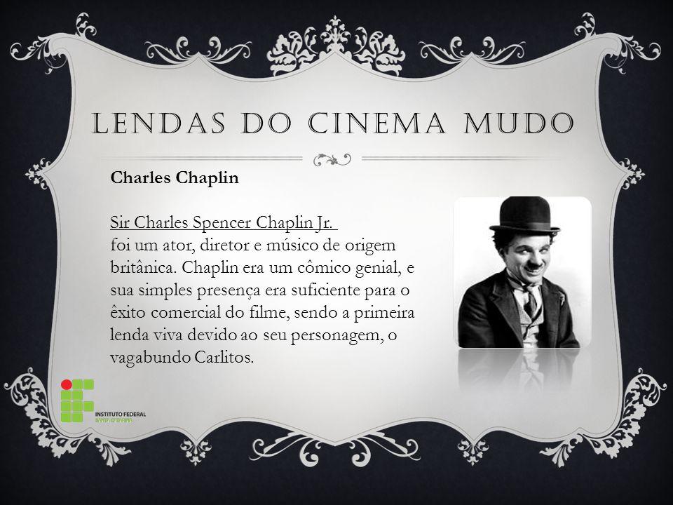 LENDAS DO CINEMA MUDO Charles Chaplin Sir Charles Spencer Chaplin Jr. foi um ator, diretor e músico de origem britânica. Chaplin era um cômico genial,