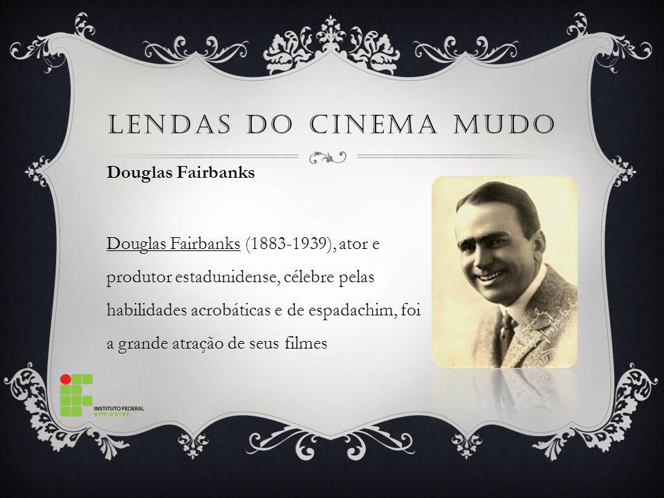 LENDAS DO CINEMA MUDO Douglas Fairbanks Douglas Fairbanks (1883-1939), ator e produtor estadunidense, célebre pelas habilidades acrobáticas e de espadachim, foi a grande atração de seus filmes