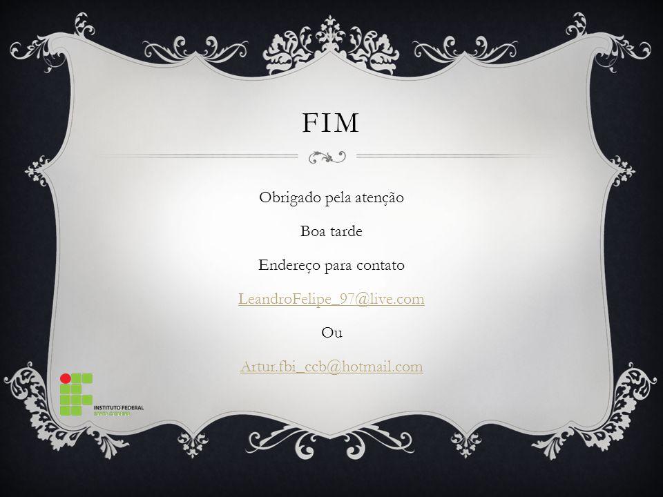 FIM Obrigado pela atenção Boa tarde Endereço para contato LeandroFelipe_97@live.com Ou Artur.fbi_ccb@hotmail.com