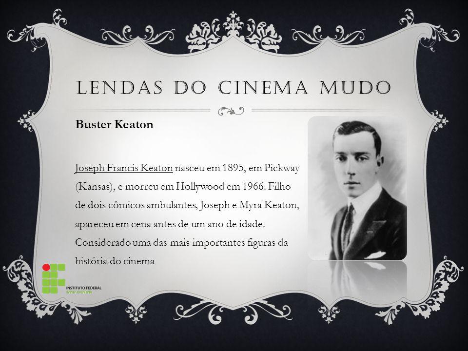LENDAS DO CINEMA MUDO Buster Keaton Joseph Francis Keaton nasceu em 1895, em Pickway (Kansas), e morreu em Hollywood em 1966.