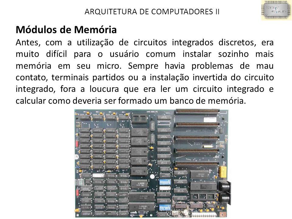 ARQUITETURA DE COMPUTADORES II Módulos de Memória Antes, com a utilização de circuitos integrados discretos, era muito difícil para o usuário comum instalar sozinho mais memória em seu micro.