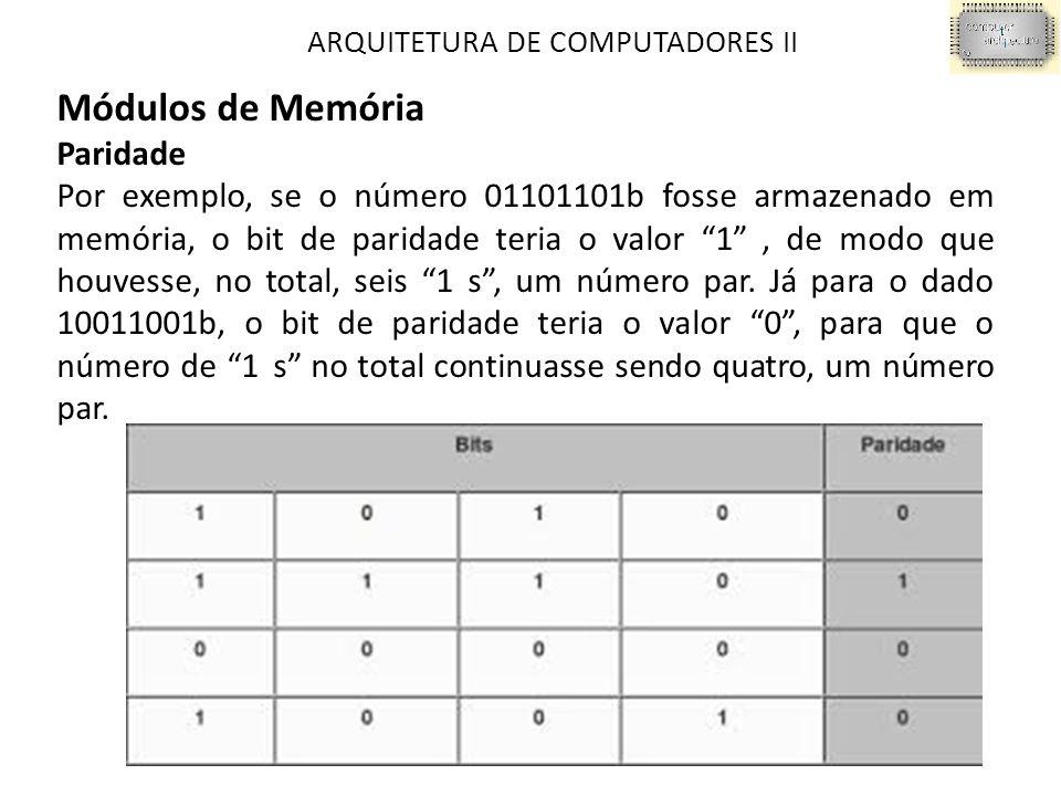 ARQUITETURA DE COMPUTADORES II Módulos de Memória Paridade Por exemplo, se o número 01101101b fosse armazenado em memória, o bit de paridade teria o valor 1 ‖, de modo que houvesse, no total, seis 1‖s , um número par.