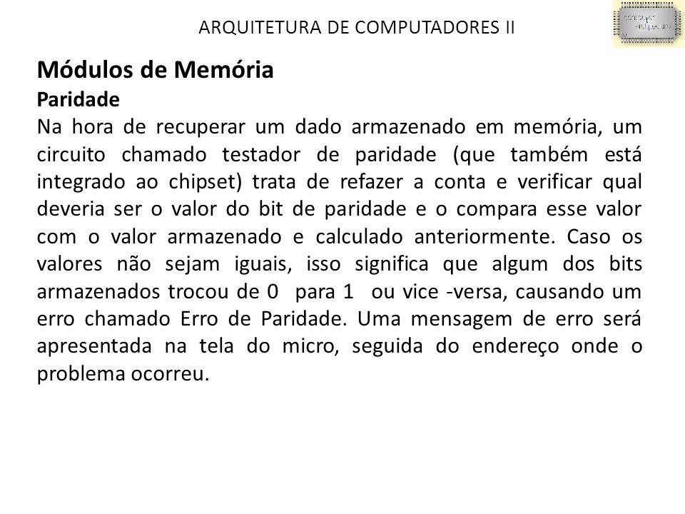 ARQUITETURA DE COMPUTADORES II Módulos de Memória Paridade Na hora de recuperar um dado armazenado em memória, um circuito chamado testador de paridad