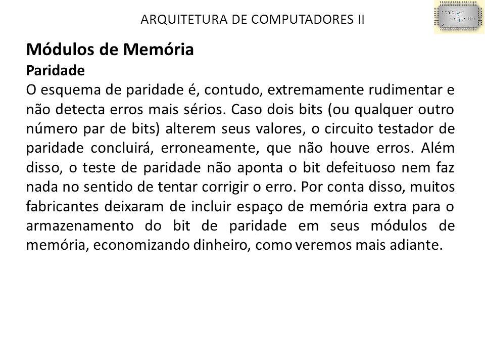 ARQUITETURA DE COMPUTADORES II Módulos de Memória Paridade O esquema de paridade é, contudo, extremamente rudimentar e não detecta erros mais sérios.