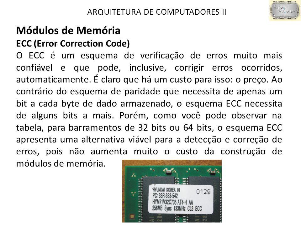 ARQUITETURA DE COMPUTADORES II Módulos de Memória ECC (Error Correction Code) O ECC é um esquema de verificação de erros muito mais confiável e que pode, inclusive, corrigir erros ocorridos, automaticamente.