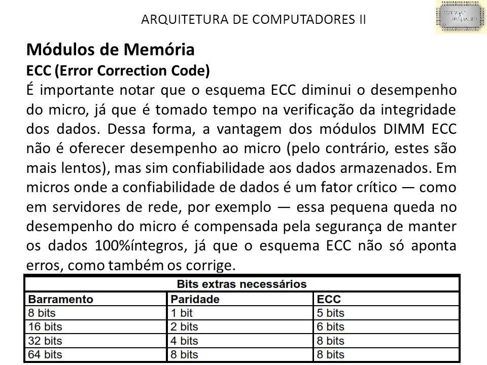 ARQUITETURA DE COMPUTADORES II Módulos de Memória ECC (Error Correction Code) É importante notar que o esquema ECC diminui o desempenho do micro, já que é tomado tempo na verificação da integridade dos dados.