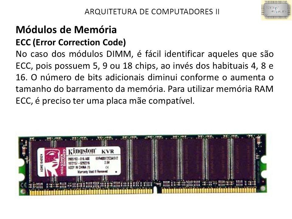 ARQUITETURA DE COMPUTADORES II Módulos de Memória ECC (Error Correction Code) No caso dos módulos DIMM, é fácil identificar aqueles que são ECC, pois possuem 5, 9 ou 18 chips, ao invés dos habituais 4, 8 e 16.