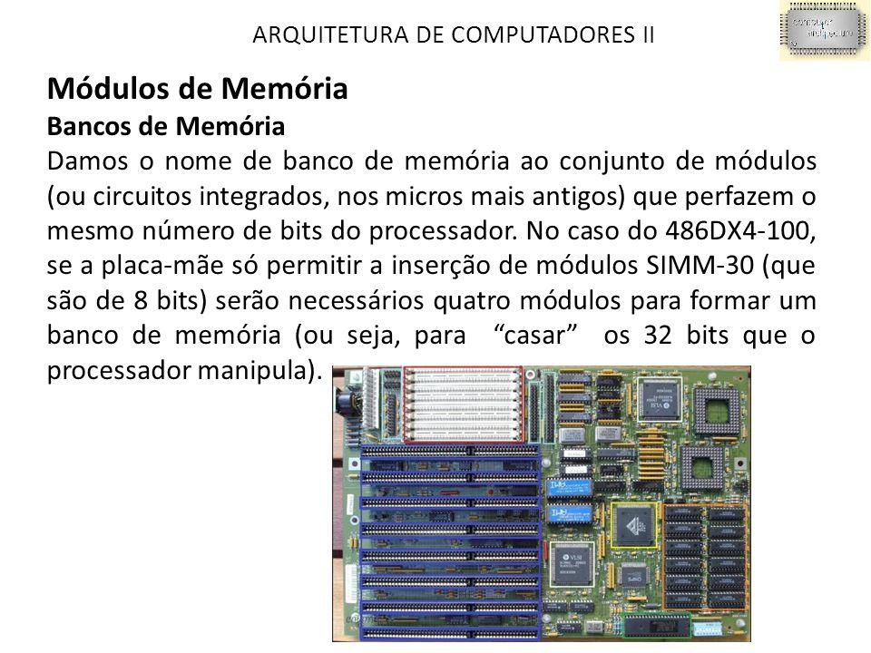 ARQUITETURA DE COMPUTADORES II Módulos de Memória Bancos de Memória Damos o nome de banco de memória ao conjunto de módulos (ou circuitos integrados, nos micros mais antigos) que perfazem o mesmo número de bits do processador.