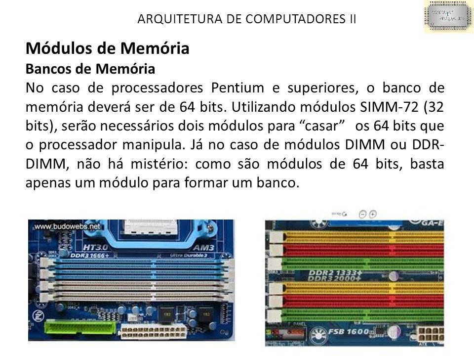 ARQUITETURA DE COMPUTADORES II Módulos de Memória Bancos de Memória No caso de processadores Pentium e superiores, o banco de memória deverá ser de 64 bits.