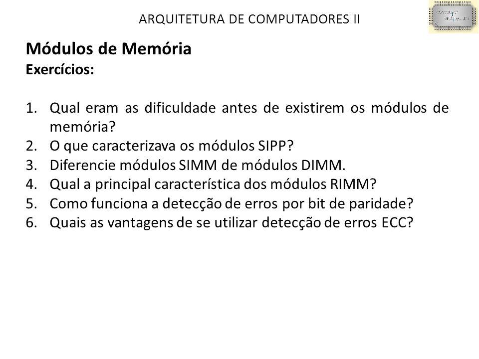 ARQUITETURA DE COMPUTADORES II Módulos de Memória Exercícios: 1.Qual eram as dificuldade antes de existirem os módulos de memória? 2.O que caracteriza