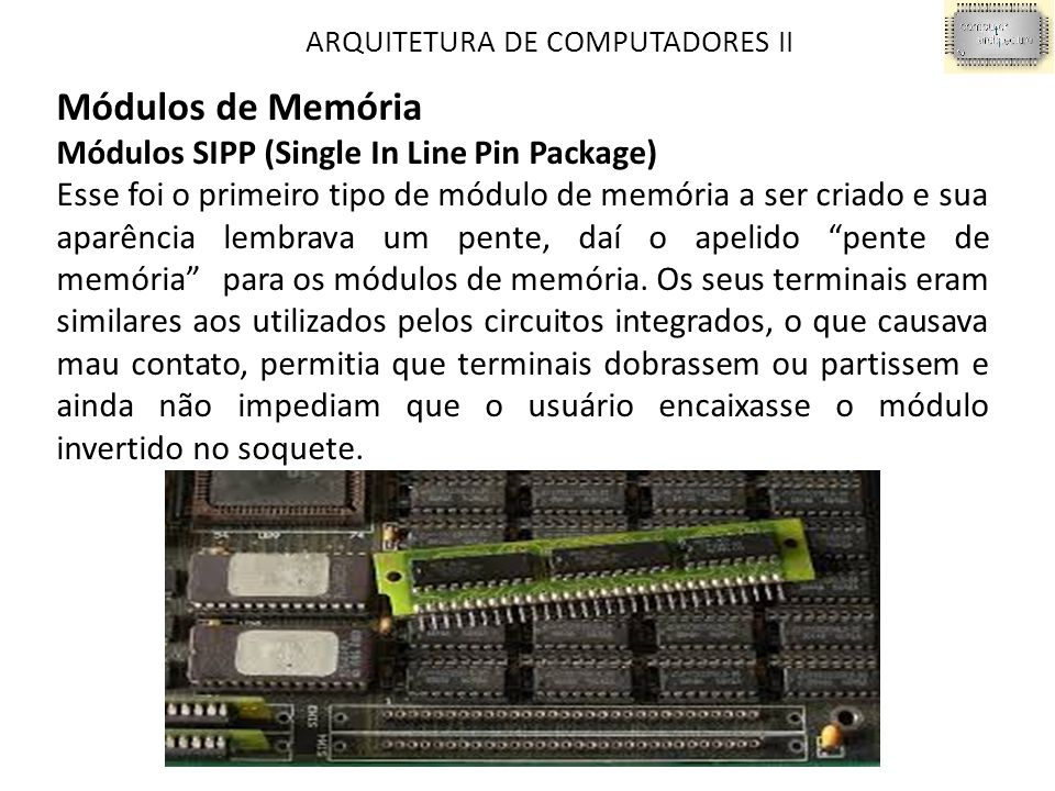 ARQUITETURA DE COMPUTADORES II Módulos de Memória Módulos SIPP (Single In Line Pin Package) Esse foi o primeiro tipo de módulo de memória a ser criado e sua aparência lembrava um pente, daí o apelido pente de memória ‖ para os módulos de memória.