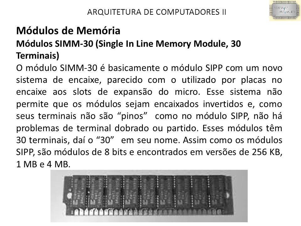 ARQUITETURA DE COMPUTADORES II Módulos de Memória Módulos SIMM-30 (Single In Line Memory Module, 30 Terminais) O módulo SIMM-30 é basicamente o módulo SIPP com um novo sistema de encaixe, parecido com o utilizado por placas no encaixe aos slots de expansão do micro.