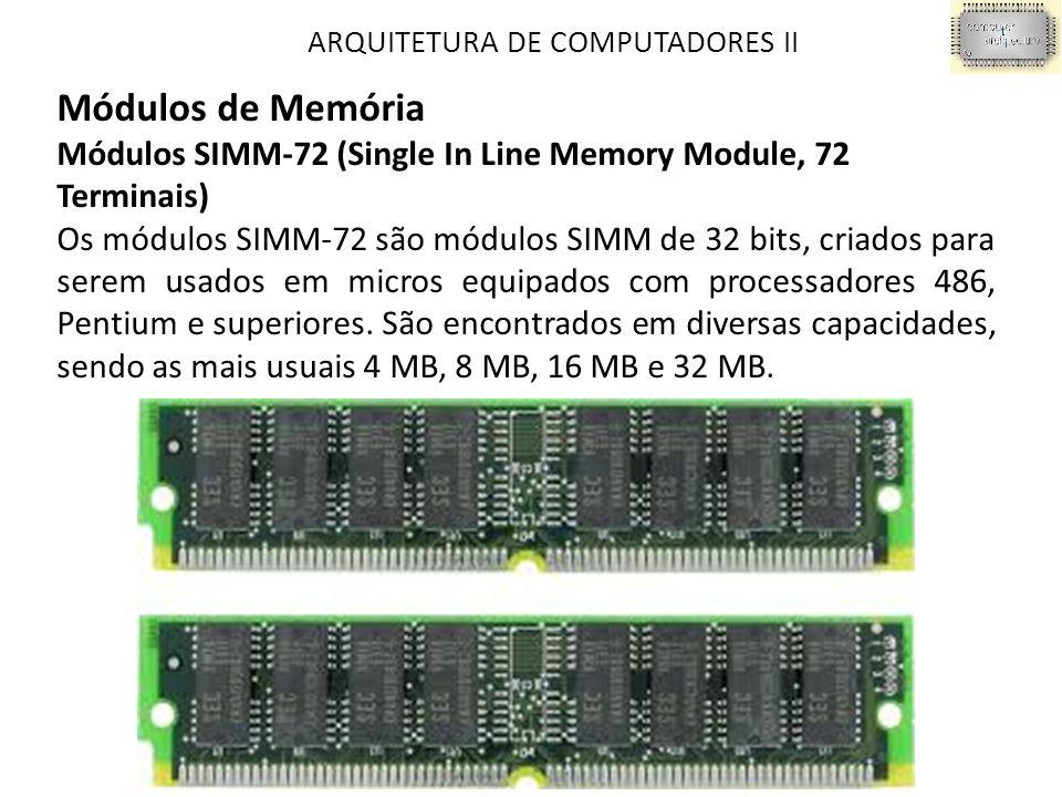 ARQUITETURA DE COMPUTADORES II Módulos de Memória Módulos SIMM-72 (Single In Line Memory Module, 72 Terminais) Os módulos SIMM-72 são módulos SIMM de 32 bits, criados para serem usados em micros equipados com processadores 486, Pentium e superiores.