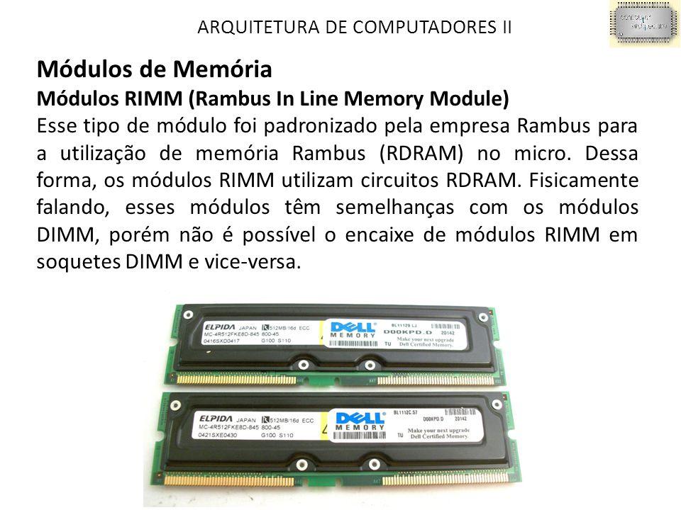 ARQUITETURA DE COMPUTADORES II Módulos de Memória Módulos RIMM (Rambus In Line Memory Module) Esse tipo de módulo foi padronizado pela empresa Rambus para a utilização de memória Rambus (RDRAM) no micro.