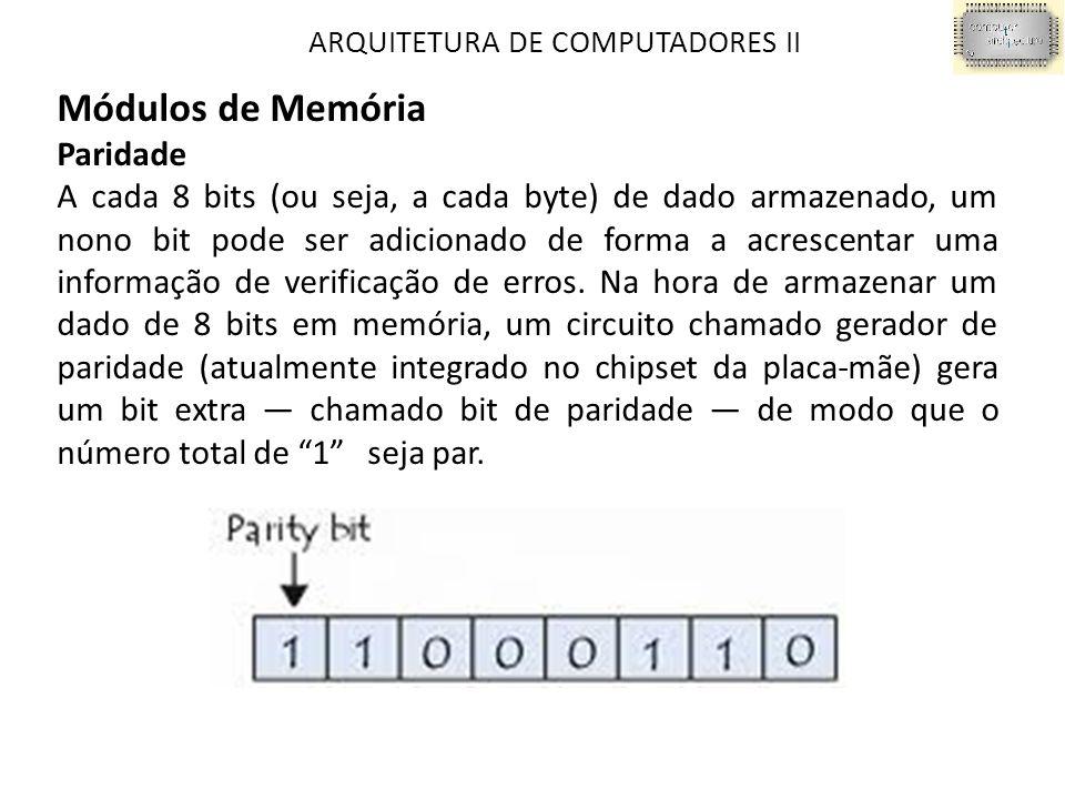 ARQUITETURA DE COMPUTADORES II Módulos de Memória Paridade A cada 8 bits (ou seja, a cada byte) de dado armazenado, um nono bit pode ser adicionado de forma a acrescentar uma informação de verificação de erros.