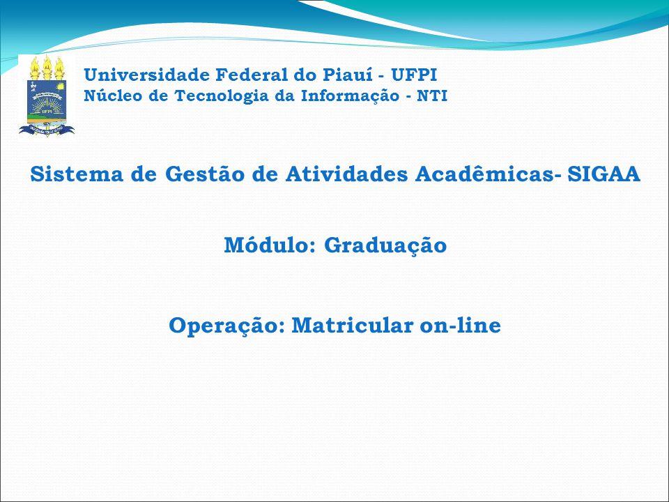Universidade Federal do Piauí - UFPI Núcleo de Tecnologia da Informação - NTI PÚBLICO ALVO: Discentes da Graduação FINALIDADE: realizar matrícula on-line em componentes curriculares (disciplinas e atividades).