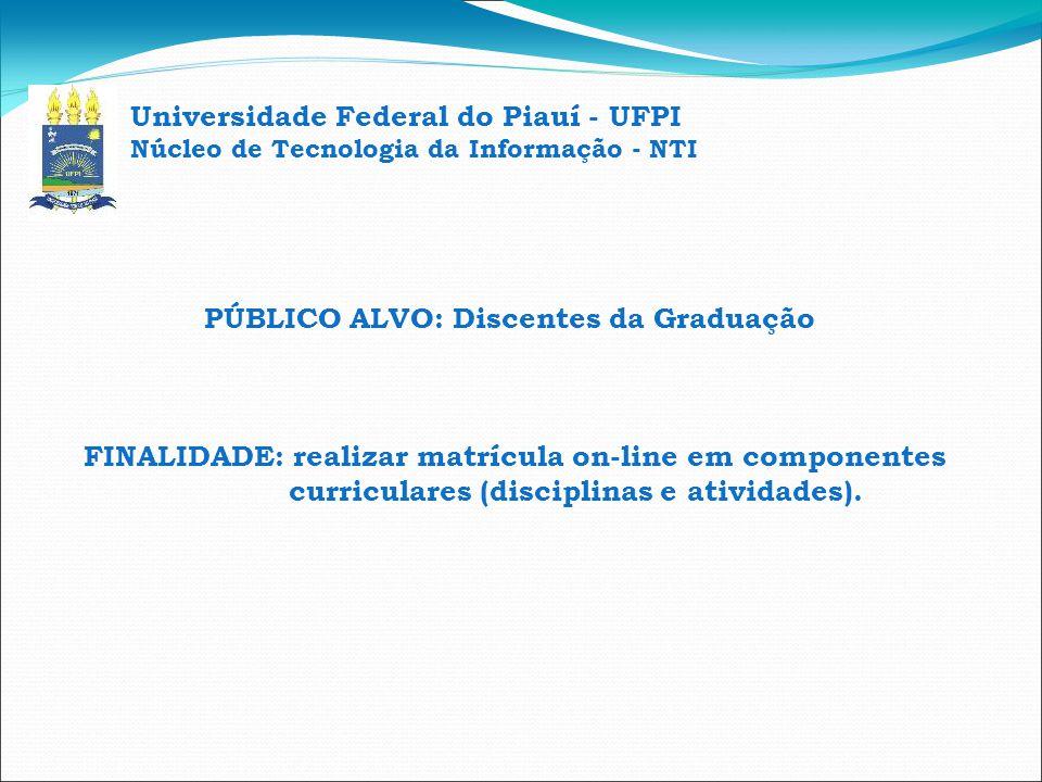 Universidade Federal do Piauí - UFPI Núcleo de Tecnologia da Informação - NTI PÚBLICO ALVO: Discentes da Graduação FINALIDADE: realizar matrícula on-l